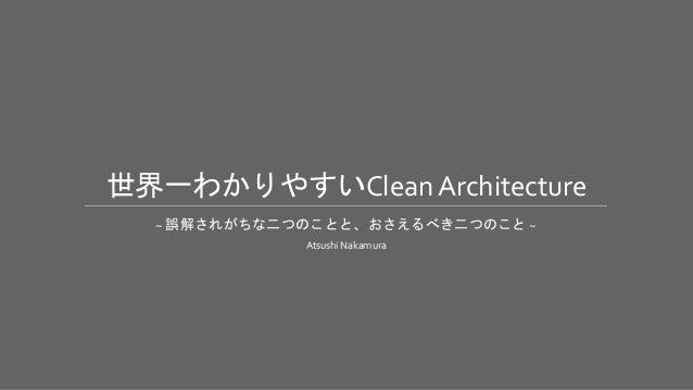 世界一わかりやすいClean Architecture ~ 誤解されがちな二つのことと、おさえるべき二つのこと ~ Atsushi Nakamura