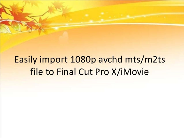 Easily import 1080p avchd mts/m2ts file to Final Cut Pro X/iMovie