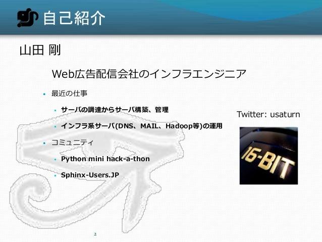 自己紹介 山田 剛 Web広告配信会社のインフラエンジニア  最近の仕事  サーバの調達からサーバ構築、管理  インフラ系サーバ(DNS、MAIL、Hadoop等)の運用  コミュニティ  Python mini hack-a-tho...