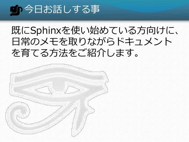 今日お話しする事 既にSphinxを使い始めている方向けに、 日常のメモを取りながらドキュメント を育てる方法をご紹介します。