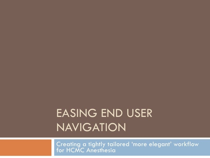 EASING END USER NAVIGATION Creating a tightly tailored 'more elegant' workflow for HCMC Anesthesia