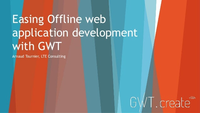 Easing Offline web application development with GWT Arnaud Tournier, LTE Consulting
