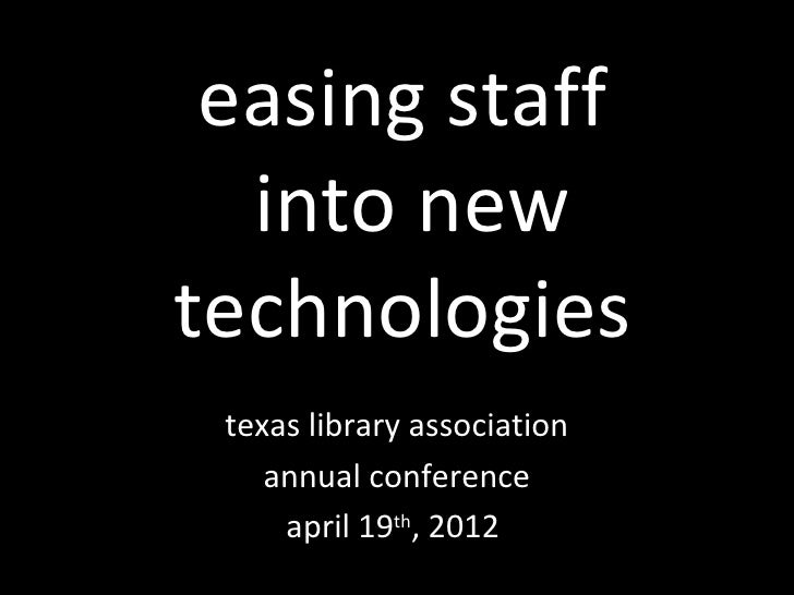 easing staff  into newtechnologies texas library association    annual conference     april 19th, 2012