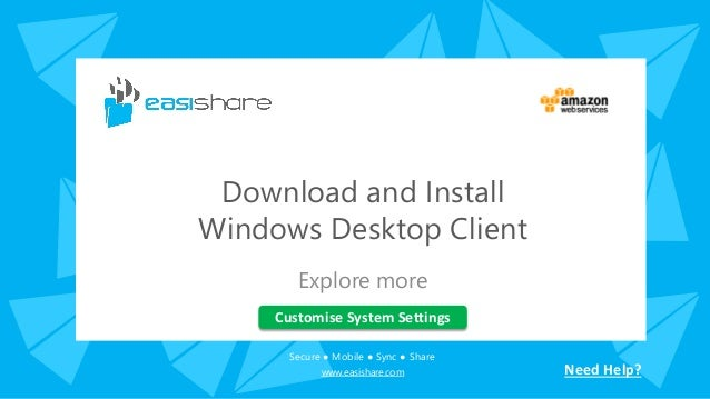 Secure ● Mobile ● Sync ● Share www.easishare.com Download and Install Windows Desktop Client Explore more Customise System...