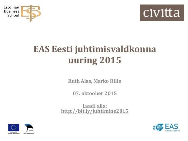 EAS Eesti juhtimisvaldkonna uuring 2015 Ruth Alas, Marko Rillo 07. oktoober 2015 Laadi alla: http://bit.ly/juhtimine2015