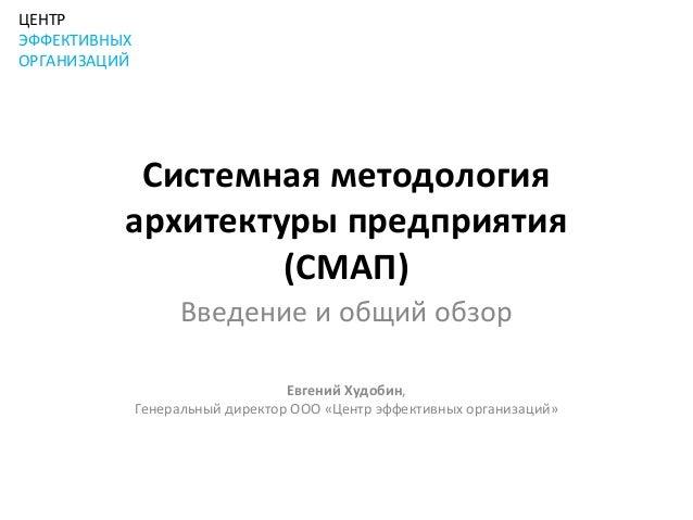 ЦЕНТРЭФФЕКТИВНЫХОРГАНИЗАЦИЙ           Системная методология          архитектуры предприятия                   (СМАП)     ...