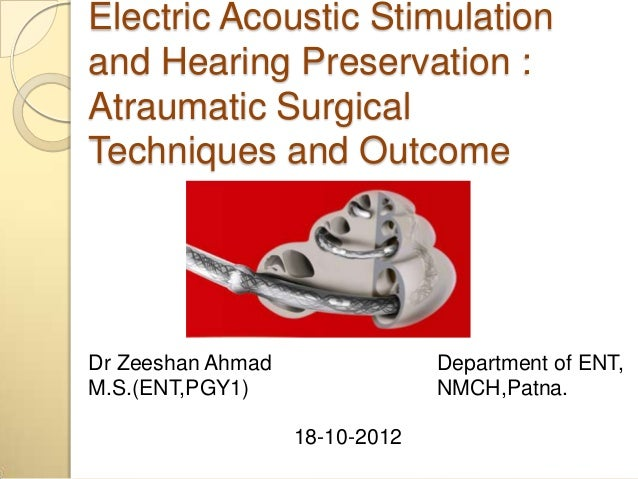 Electric Acoustic Stimulationand Hearing Preservation :Atraumatic SurgicalTechniques and OutcomeDr Zeeshan Ahmad          ...