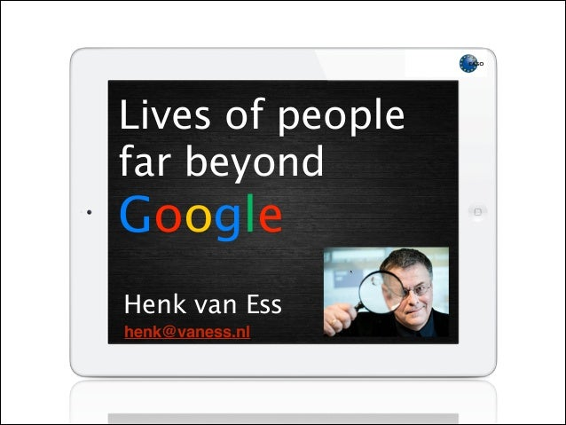Lives of people far beyond Google Henk van Ess henk@vaness.nl