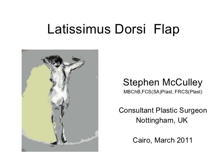 Latissimus Dorsi  Flap Stephen McCulley MBChB,FCS(SA)Plast, FRCS(Plast) Consultant Plastic Surgeon Nottingham, UK  Cairo, ...
