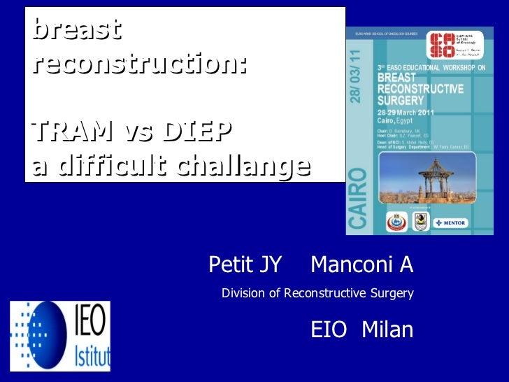 breast reconstruction: TRAM vs DIEP  a difficult challange Petit JY  Manconi A Division of Reconstructive Surgery EIO  Milan
