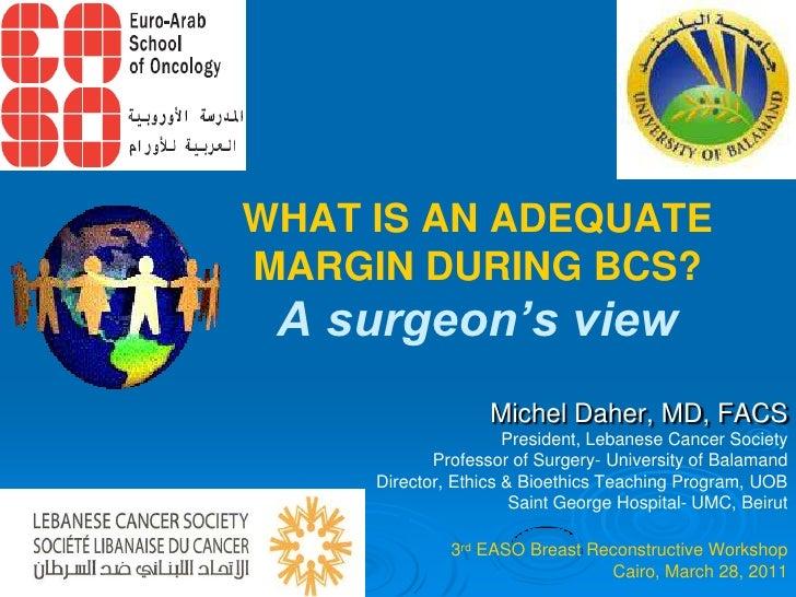 WHAT IS AN ADEQUATEMARGIN DURING BCS? A surgeon's view                   Michel Daher, MD, FACS                      Presi...
