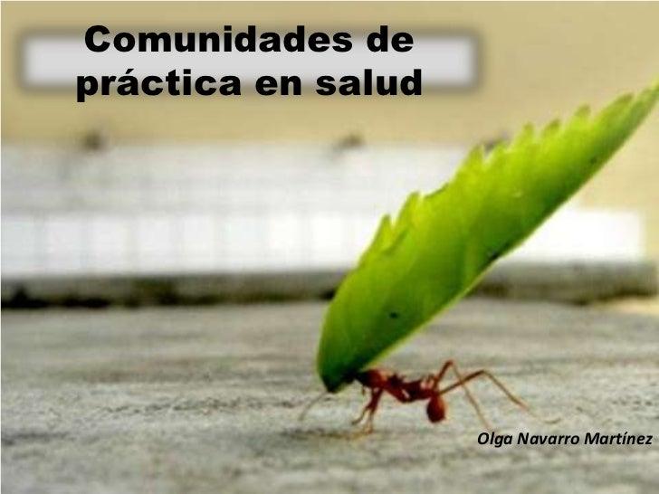 Comunidades depráctica en salud                    Olga Navarro Martínez