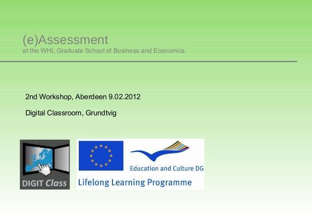 (e)Assessmentat the WHL Graduate School of Business and Economics.2nd Workshop, Aberdeen 9.02.2012Digital Classroom, Grund...