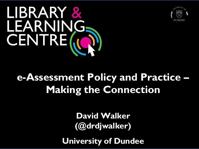 e-Assessment Policy and Practice – Making the Connection David Walker (@drdjwalker) University of Dundee