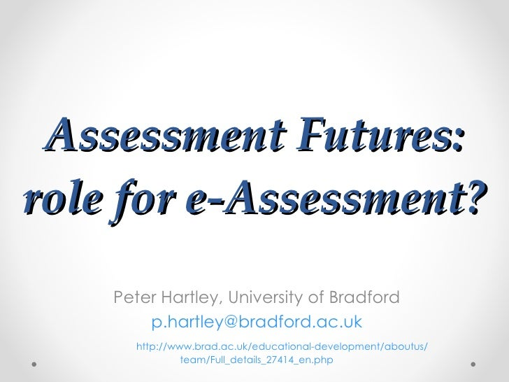 Assessment Futures: role for e-Assessment? Peter Hartley, University of Bradford [email_address] http :// www.brad.ac.uk /...