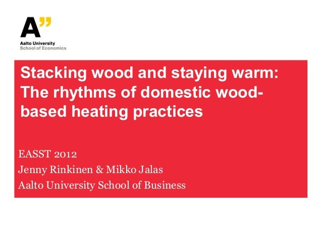 Stacking wood and staying warm:The rhythms of domestic wood-based heating practicesEASST 2012Jenny Rinkinen & Mikko JalasA...
