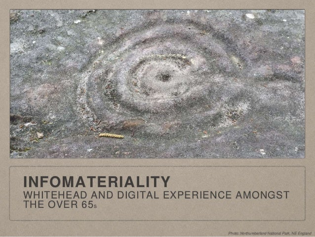 INFOMATERIALITY WHITEHEAD AND DIGITAL EXPERIENCE AMONGST THE OVER 65S Photo: Northumberland National Park, NE England