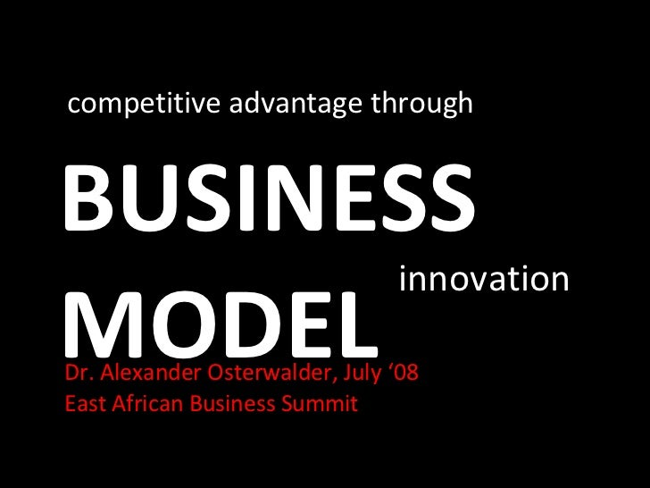 BUSINESS MODEL competitive advantage through innovation Dr. Alexander Osterwalder, July '08 East African Business Summit