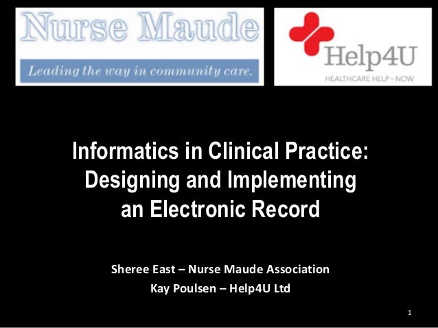 Informatics in Clinical Practice:  Designing and Implementing     an Electronic Record    Sheree East – Nurse Maude Associ...