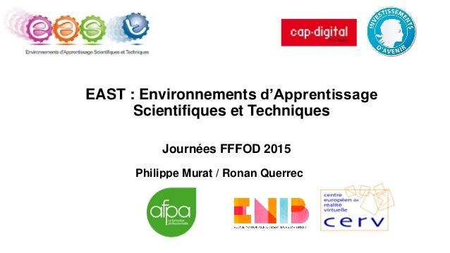 EAST : Environnements d'Apprentissage Scientifiques et Techniques Philippe Murat / Ronan Querrec Journées FFFOD 2015
