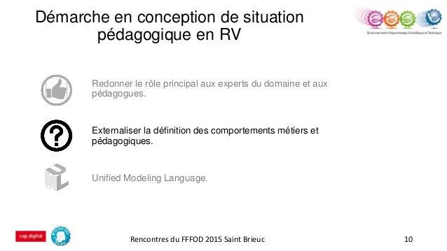 Démarche en conception de situation pédagogique en RV 10 Redonner le rôle principal aux experts du domaine et aux pédagogu...