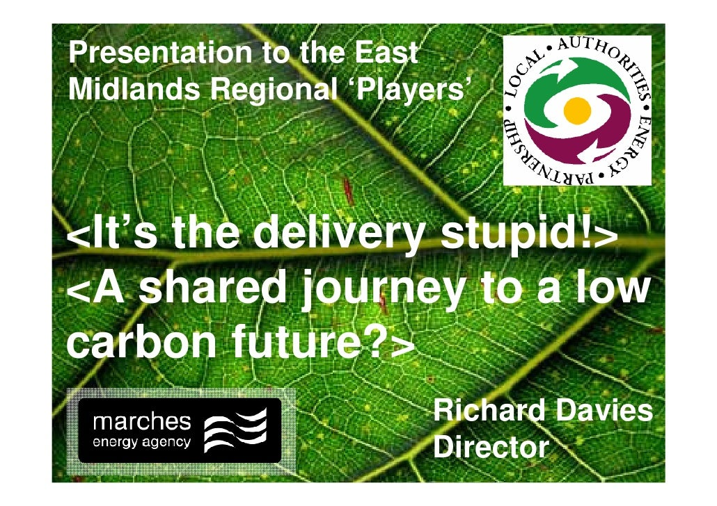Presentation to the East Midlands Regional 'Players'    <It's the delivery stupid!> <A shared journey to a low carbon futu...