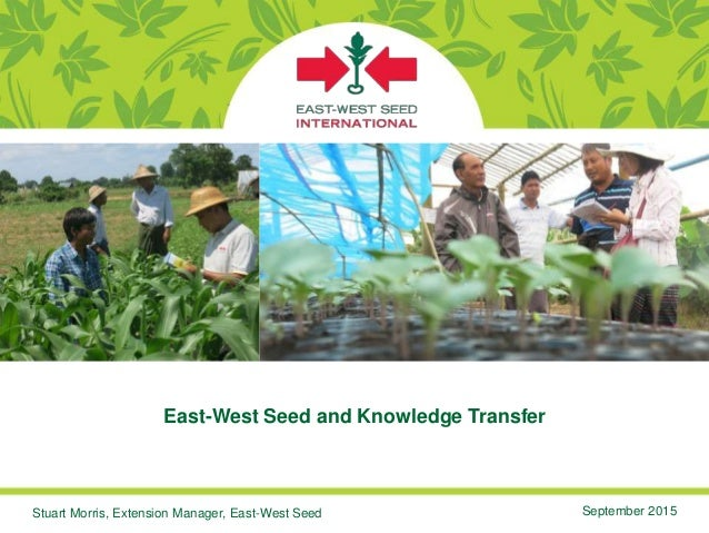 East-West Seed and Knowledge Transfer Stuart Morris, Extension Manager, East-West Seed September 2015