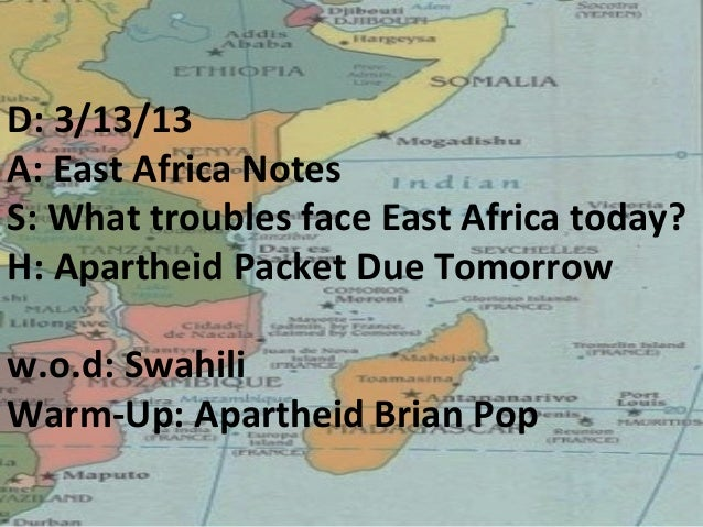 D: 3/13/13A: East Africa NotesS: What troubles face East Africa today?H: Apartheid Packet Due Tomorroww.o.d: SwahiliWarm-U...