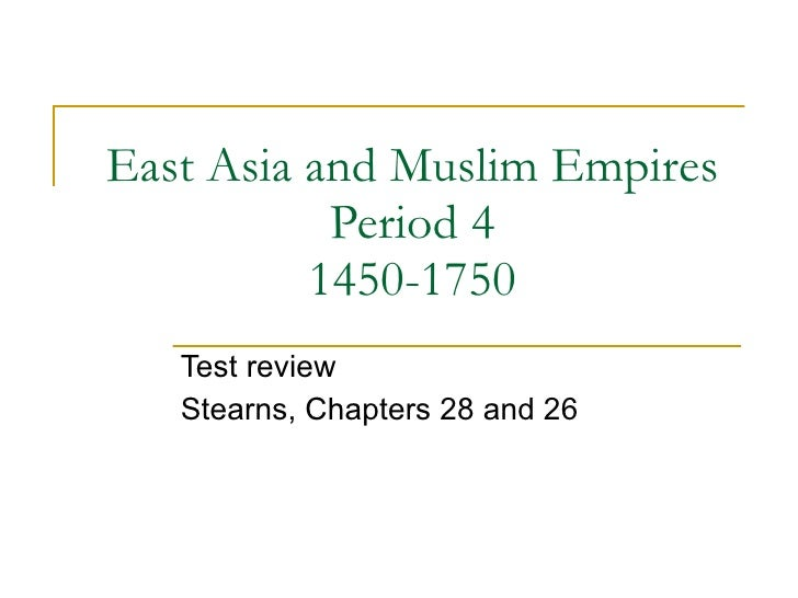East Asia and Muslim Empires Period 4 1450-1750 Test review Stearns, Chapters 28 and 26