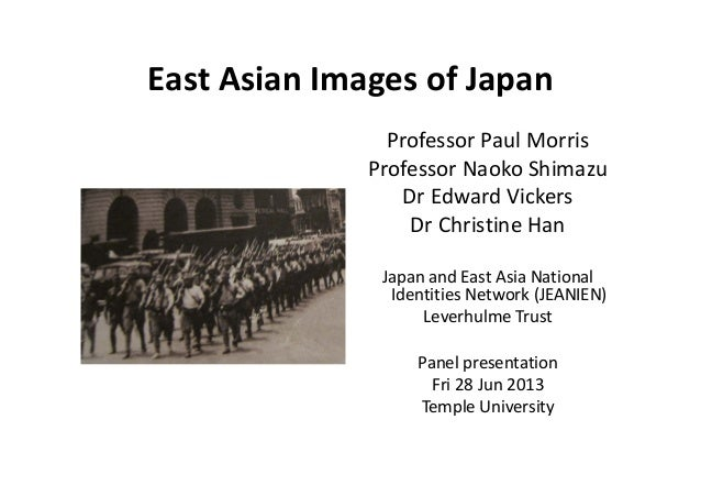 East Asian Images of Japan Professor Paul Morris  Professor Naoko Shimazu  Dr Edward Vickers Dr Christine Han  Japan and E...