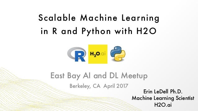 Scalable Machine Learning in R and Python with H2O Erin LeDell Ph.D. Machine Learning Scientist H2O.ai Berkeley, CA Apri...