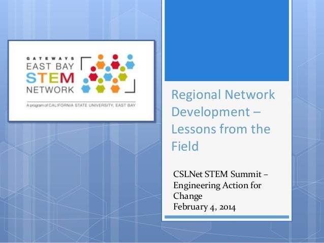 Regional Network Development – Lessons from the Field CSLNet STEM Summit – Engineering Action for Change February 4, 2014