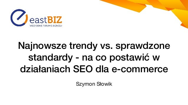 Najnowsze trendy vs. sprawdzone standardy - na co postawićw działaniach SEO dla e-commerce Szymon Słowik