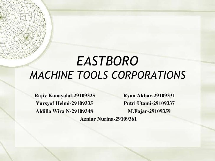 EASTBOROMACHINE TOOLS CORPORATIONSRajiv Kanayalal-29109325           Ryan Akbar-29109331Yursyof Helmi-29109335            ...
