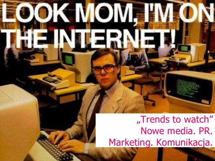 """ Trends to watch"" Nowe media. PR. Marketing. Komunikacja."