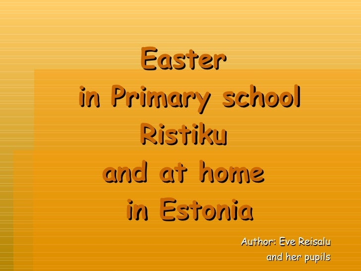 Easter  in Primary school Ristiku  and at home  in Estonia Author: Eve Reisalu and her pupils
