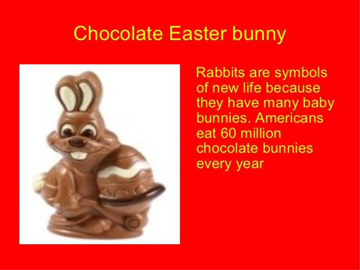 Chocolate Easter bunny <ul><li>Rabbits are symbols of new life because they have many baby bunnies. Americans eat 60 milli...