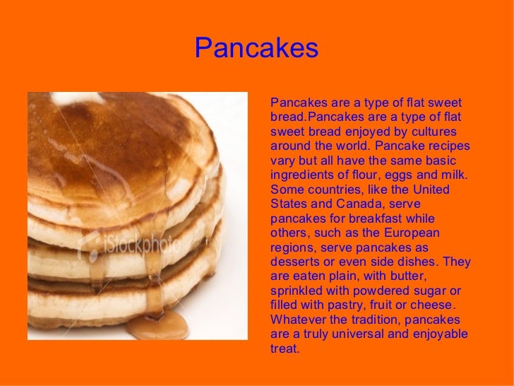 Pancakes  Pancakes are a type of flat sweet bread.Pancakes are a type of flat sweet bread enjoyed by cultures around the w...