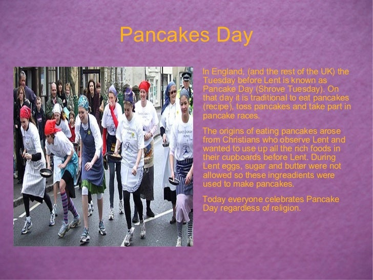 Pancakes Day <ul><li>In England, (and the rest of the UK) the Tuesday before Lent is known as Pancake Day (Shrove Tuesday)...