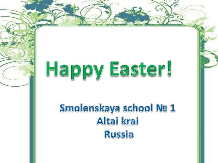 Happy Easter!<br />Smolenskaya school № 1<br />Altai krai<br />Russia<br />