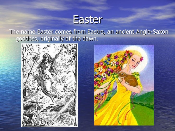 Easter <ul><li>The name Easter comes from Eastre, an ancient Anglo-Saxon goddess, originally of the dawn.  </li></ul>