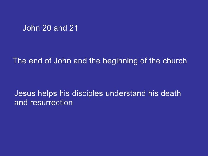 John 20 and 21 The end of John and the beginning of the church Jesus helps his disciples understand his death and resurrec...