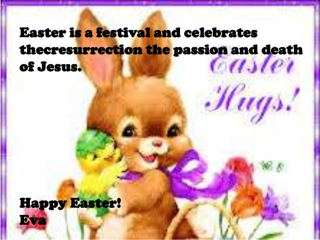 the resurrection of Jesus. Easter is a festival and celebrates thecresurrection the passion and death of Jesus. Happy East...