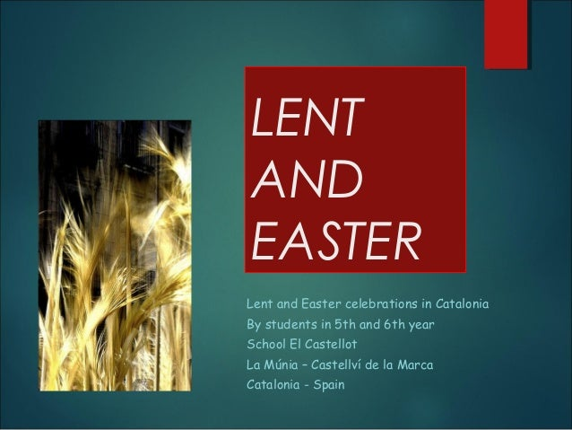 LENT AND EASTER Lent and Easter celebrations in Catalonia By students in 5th and 6th year School El Castellot La Múnia – C...