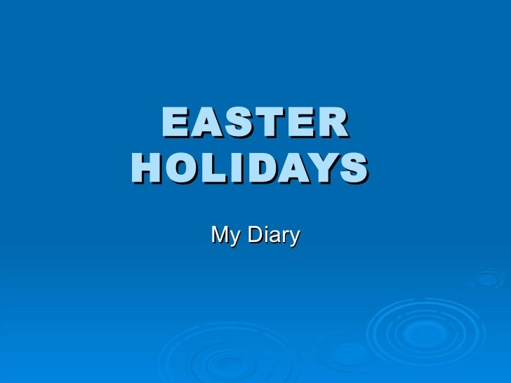 EASTER HOLIDAYS   My Diary
