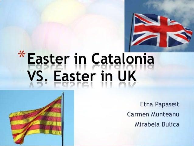 Etna Papaseit Carmen Munteanu Mirabela Bulica *Easter in Catalonia VS. Easter in UK