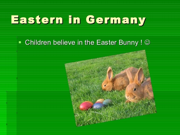 Eastern in Germany <ul><li>Children believe in the Easter Bunny !   </li></ul>
