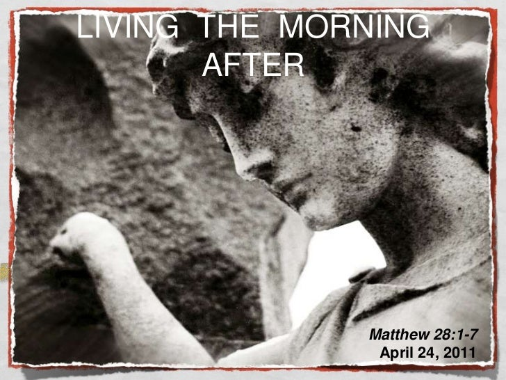LIVING  THE  MORNING  AFTER<br />Matthew 28:1-7 <br />April 24, 2011<br />