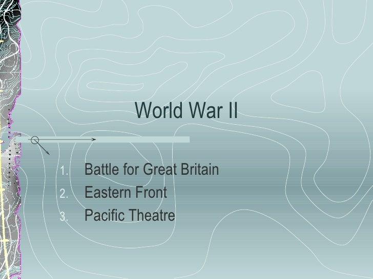 World War II <ul><li>Battle for Great Britain </li></ul><ul><li>Eastern Front </li></ul><ul><li>Pacific Theatre  </li></ul>