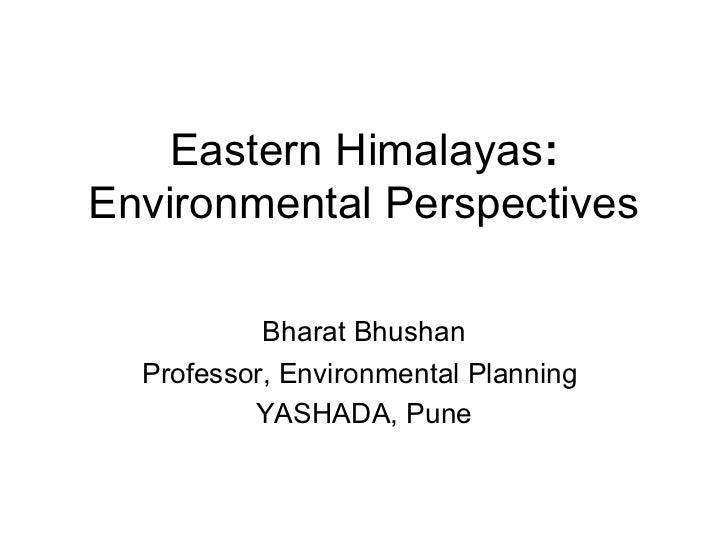 Eastern Himalayas:Environmental Perspectives           Bharat Bhushan  Professor, Environmental Planning          YASHADA,...